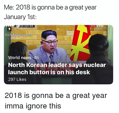 Ignore This: Me: 2018 is gonna be a great year  January 1st:  생중계  09-57  IG:PolarSaurusRex  World news 4h  North Korean leader says nuclear  launch button is on his desk  297 Likes 2018 is gonna be a great year imma ignore this