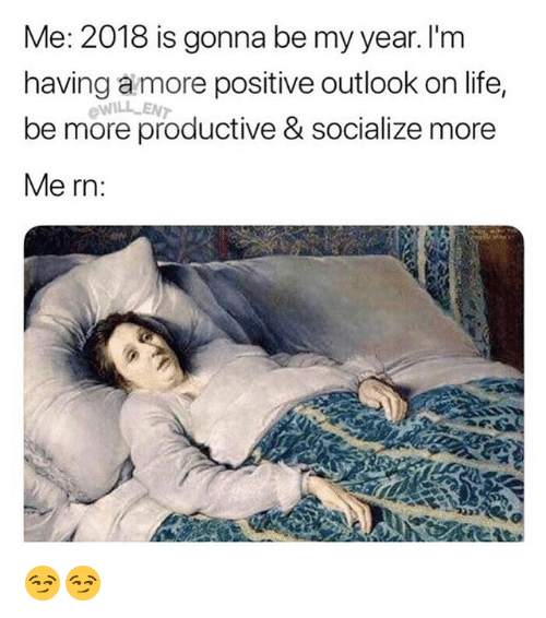 Funny, Life, and Outlook: Me: 2018 is gonna be my year. I'm  having amore positive outlook on life,  be more productive & socialize more  Me rn:  WILL EN 😏😏