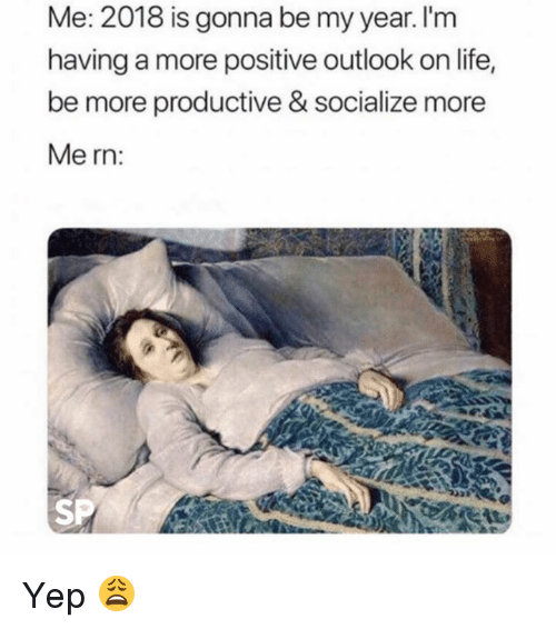 Life, Outlook, and More: Me: 2018 is gonna be my year. l'm  having a more positive outlook on life,  be more productive & socialize more  Me rn:  SP Yep 😩
