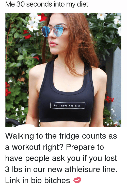 Lost, Link, and Girl Memes: Me 30 seconds into my diet  Do I Have Abs Yet? Walking to the fridge counts as a workout right? Prepare to have people ask you if you lost 3 lbs in our new athleisure line. Link in bio bitches 💋