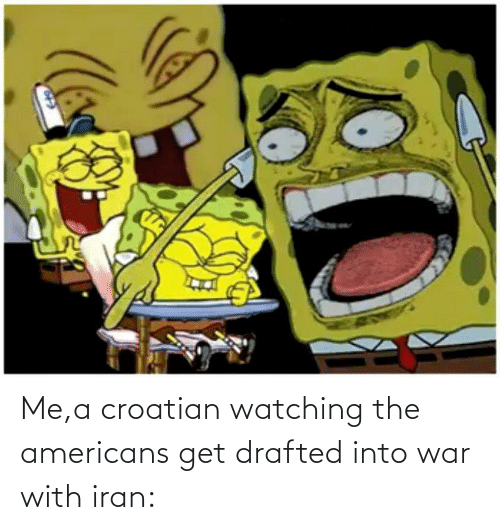 Croatian: Me,a croatian watching the americans get drafted into war with iran:
