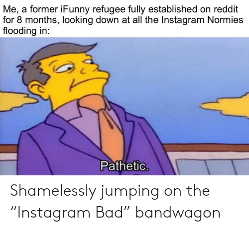 """Flooding: Me, a former iFunny refugee fully established on reddit  for 8 months, looking down at all the Instagram Normies  flooding in:  Pathetic. Shamelessly jumping on the """"Instagram Bad"""" bandwagon"""