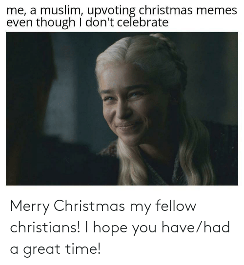celebrate: me, a muslim, upvoting christmas memes  even though I don't celebrate Merry Christmas my fellow christians! I hope you have/had a great time!