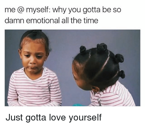 Love, Memes, and Time: me a myself: why you gotta be so  damn emotional all the time Just gotta love yourself