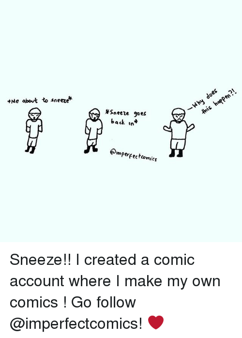 Memes, Comics, and Back: Me about to sneeze  *Sneeze goes  back int  perfecto  comics  do Sneeze!! I created a comic account where I make my own comics ! Go follow @imperfectcomics! ❤️
