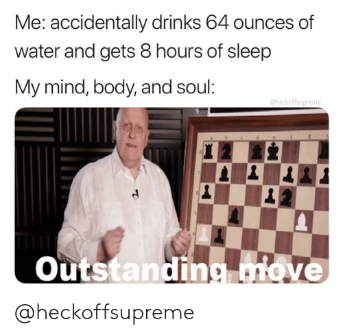 ounces: Me: accidentally drinks 64 ounces of  water and gets 8 hours of sleep  My :  mind, body, and soul  @heckoffsupreme  Outstandingove @heckoffsupreme