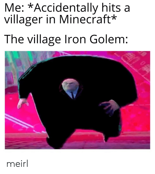 The Village: Me: *Accidentally hits a  villager in Minecraft*  The village Iron Golem: meirl