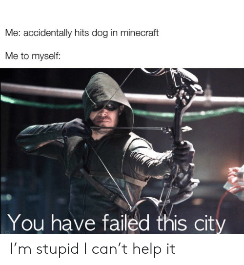 You Have Failed This City: Me: accidentally hits dog in minecraft  Me to myself:  You have failed this city I'm stupid I can't help it