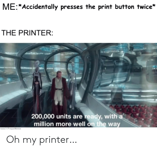 Reece: ME Accidentally presses the print button twice*  THE PRINTER:  200,000 units are ready, with a  million more well on the way  rEEce/riPrequeWenes Oh my printer…