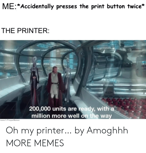 Reece: ME Accidentally presses the print button twice*  THE PRINTER:  200,000 units are ready, with a  million more well on the way  rEEce/riPrequeWenes Oh my printer… by Amoghhh MORE MEMES