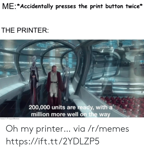 Reece: ME Accidentally presses the print button twice*  THE PRINTER:  200,000 units are ready, with a  million more well on the way  rEEce/riPrequeWenes Oh my printer… via /r/memes https://ift.tt/2YDLZP5