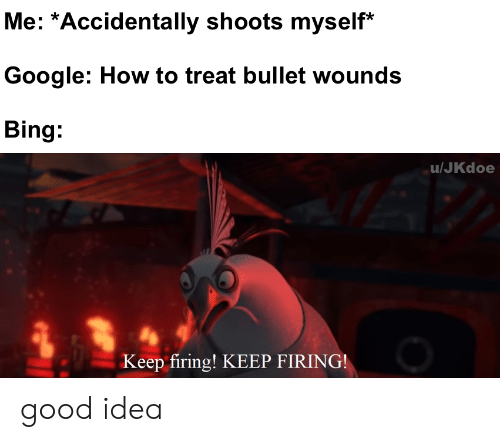 Firing: Me: *Accidentally shoots myself*  Google: How to treat bullet wounds  Bing:  u/JKdoe  Keep firing! KEEP FIRING! good idea