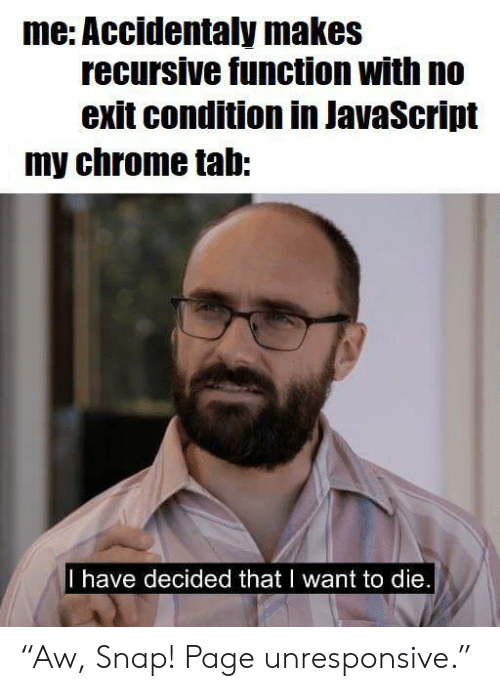 "function: me: Accidentaly makes  recursive function with no  exit condition in JavaScript  my chrome tab:  I have decided that I want to die. ""Aw, Snap! Page unresponsive."""