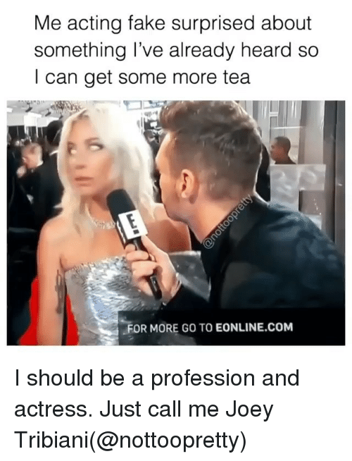 profession: Me acting fake surprised about  something l've already heard so  I can get some more tea  FOR MORE GO TO EONLINE.coM I should be a profession and actress. Just call me Joey Tribiani(@nottoopretty)