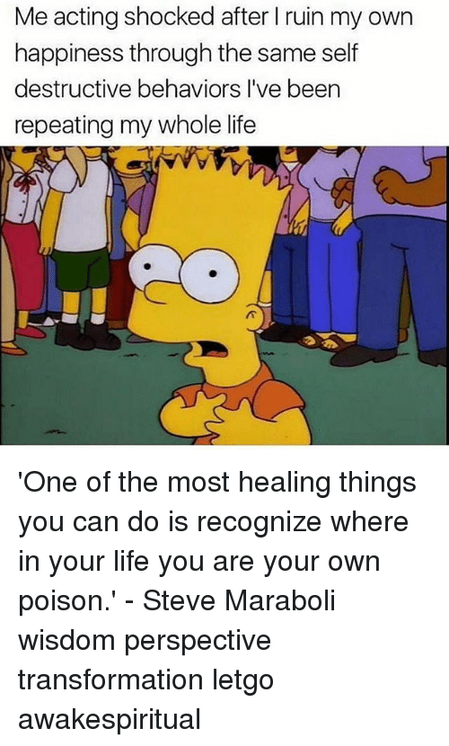 letgo: Me acting shocked after I ruin my own  happiness through the same self  destructive behaviors l've been  repeating my whole life 'One of the most healing things you can do is recognize where in your life you are your own poison.' - Steve Maraboli wisdom perspective transformation letgo awakespiritual