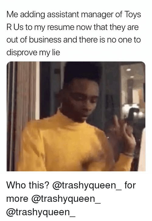 Toys R Us: Me adding assistant manager of Toys  R Us to my resume now that they are  out of business and there is no one to  disprove my lie Who this? @trashyqueen_ for more @trashyqueen_ @trashyqueen_