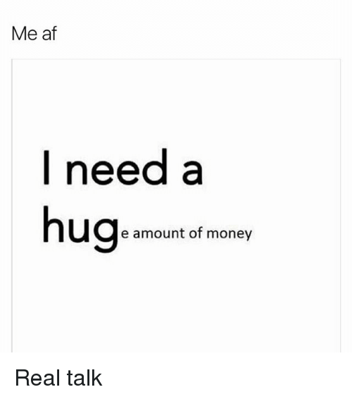 Memes, 🤖, and Afs: Me af  I need a  hug  e amount of money Real talk