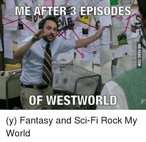 west world: ME AFTER 3 EPISODES  OF WEST WORLD  F (y) Fantasy and Sci-Fi Rock My World