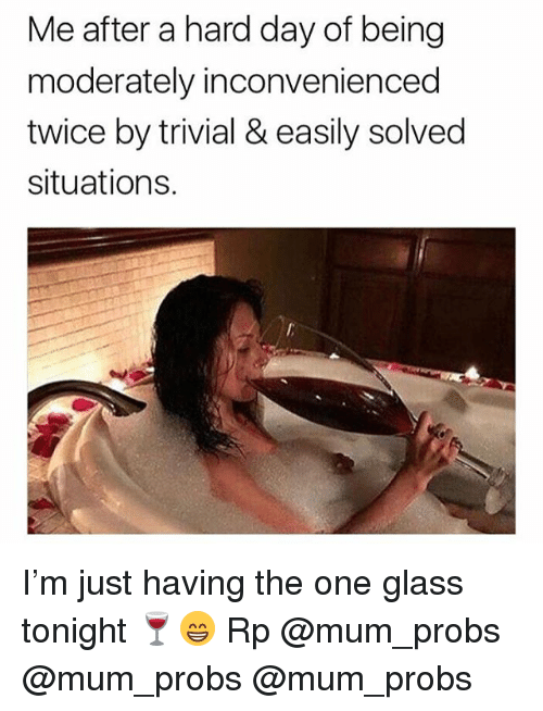 Memes, 🤖, and Glass: Me after a hard day of being  moderately inconvenienced  twice by trivial & easily solved  situations. I'm just having the one glass tonight 🍷😁 Rp @mum_probs @mum_probs @mum_probs