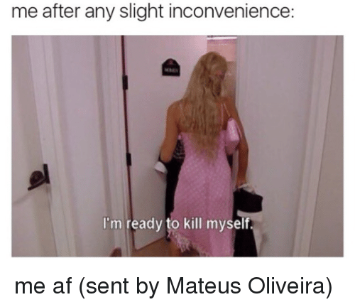 Memes, 🤖, and Afs: me after any slight inconvenience:  I'm ready to kill myself me af   (sent by Mateus Oliveira)