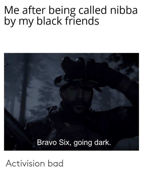 Black Friends: Me after being called nibba  by my black friends  Bravo Six, going dark. Activision bad