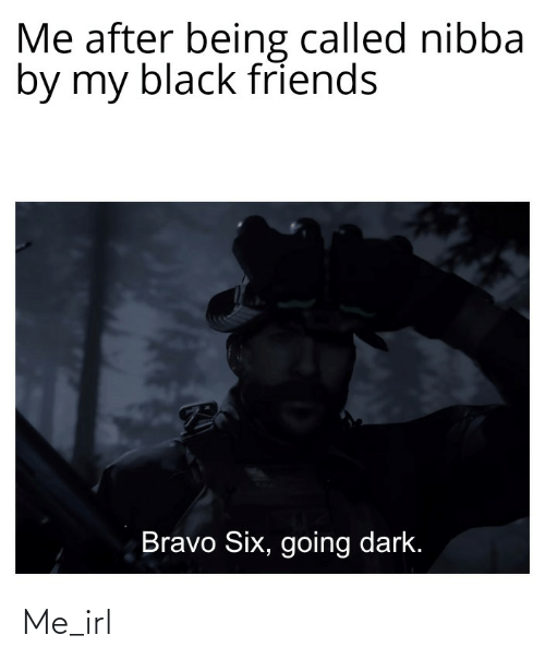 Black Friends: Me after being called nibba  by my black friends  Bravo Six, going dark. Me_irl