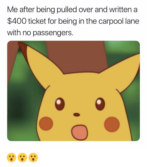 Passengers: Me after being pulled over and written a  $400 ticket for being in the carpool lane  with no passengers 😮😮😮