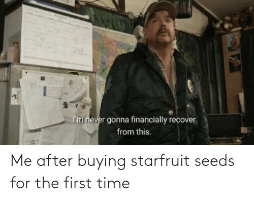 seeds: Me after buying starfruit seeds for the first time