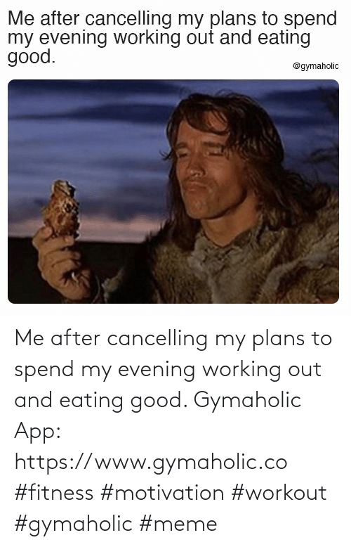 Plans: Me after cancelling my plans to spend my evening working out and eating good.  Gymaholic App: https://www.gymaholic.co  #fitness #motivation #workout #gymaholic #meme