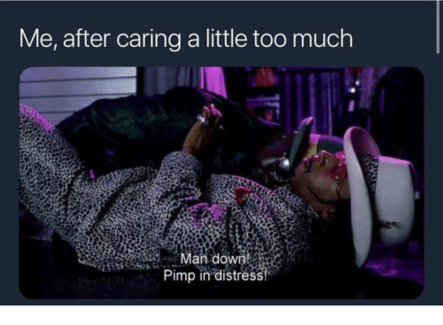 Pimp: Me, after caring a little too much  Man down  Pimp in distress