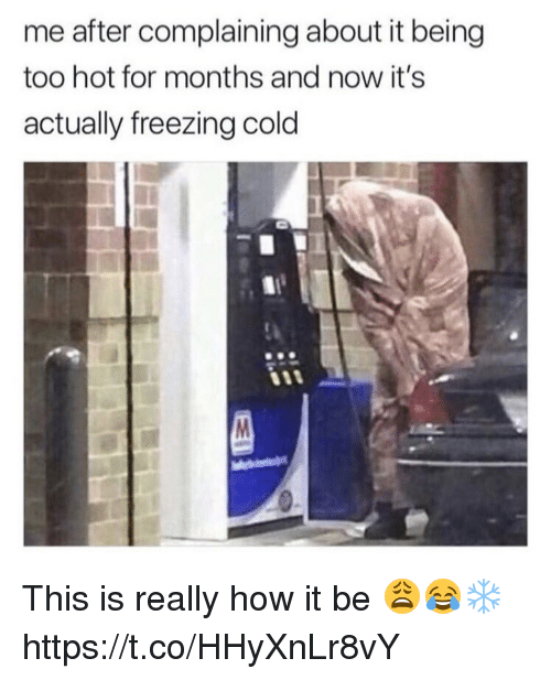 Memes, Cold, and 🤖: me after complaining about it being  too hot for months and now it's  actually freezing cold  90 This is really how it be 😩😂❄️ https://t.co/HHyXnLr8vY