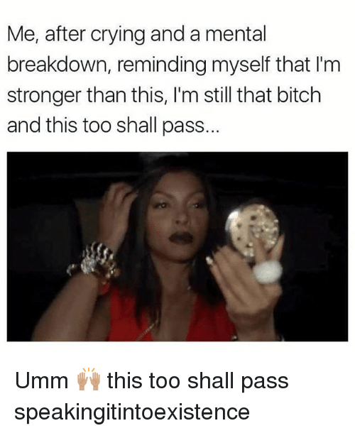 Bitch, Crying, and Memes: Me, after crying and a mental  breakdown, reminding myself that I'm  stronger than this, I'm still that bitch  and this too shall pass. Umm 🙌🏽 this too shall pass speakingitintoexistence
