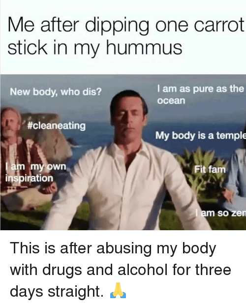 Who dis: Me after dipping one carrot  stick in my hummus  I am as pure as the  ocean  New body, who dis?  #cleaneating  My body is a temple  am my own  inspiration  Fit fam  m so zen This is after abusing my body with drugs and alcohol for three days straight. 🙏