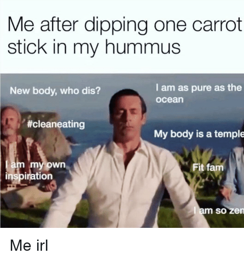 Who dis: Me after dipping one carrot  stick in my hummus  New body, who dis?  I am as pure as the  ocean  #cleaneating  My body is a temple  am my own  inspiration  Fit fam  am so zen  SO Me irl