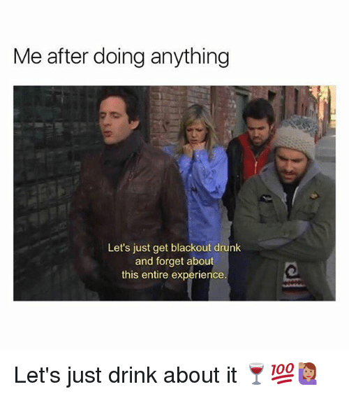 Drunk, Memes, and Experience: Me after doing anything  Let's just get blackout drunk  and forget about  this entire experience Let's just drink about it 🍷💯🙋🏽