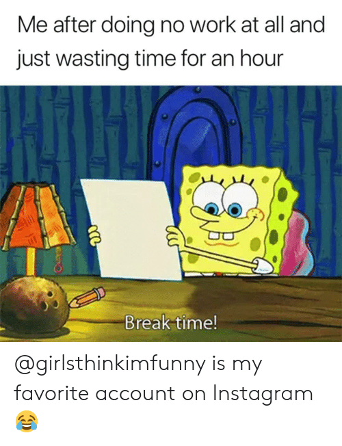 Wasting Time: Me after doing no work at all and  just wasting time for an hour  Break time! @girlsthinkimfunny is my favorite account on Instagram 😂