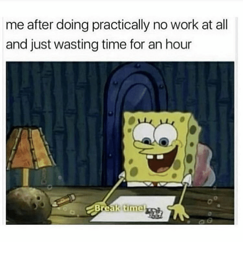 Wasting Time: me after doing practically no work at all  and just wasting time for an hour  Break time