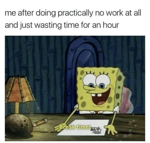 Wasting Time: me after doing practically no work at all  and just wasting time for an hour  Break timel