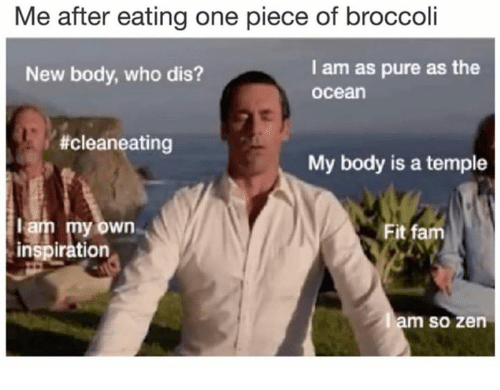 Fam, Who Dis, and Ocean: Me after eating one piece of broccoli  New body, who dis?  I am as pure as the  ocean  #cleaneating  My body is a temple  am my own  inspiration  Fit fam  m so zen