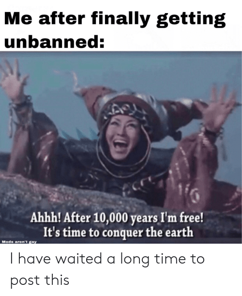 im free: Me after finally getting  unbanned:  Ahhh! After 10,000 years I'm free!  It's time to conquer the earth  Mods aren't gay I have waited a long time to post this
