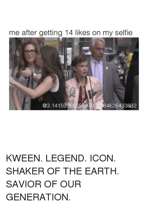 Selfie, Earth, and Legend: me after getting 14 likes on my selfie  @3.14159265358979  4626433832 KWEEN. LEGEND. ICON. SHAKER OF THE EARTH. SAVIOR OF OUR GENERATION.