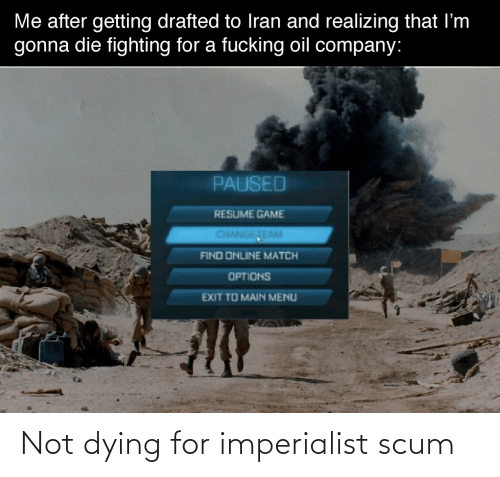 fighting: Me after getting drafted to Iran and realizing that I'm  gonna die fighting for a fucking oil company:  PAUSED  RESUME GAME  CHANGETEAM  FIND ONLINE MATCH  OPTIONS  EXIT TO MAIN MENU Not dying for imperialist scum