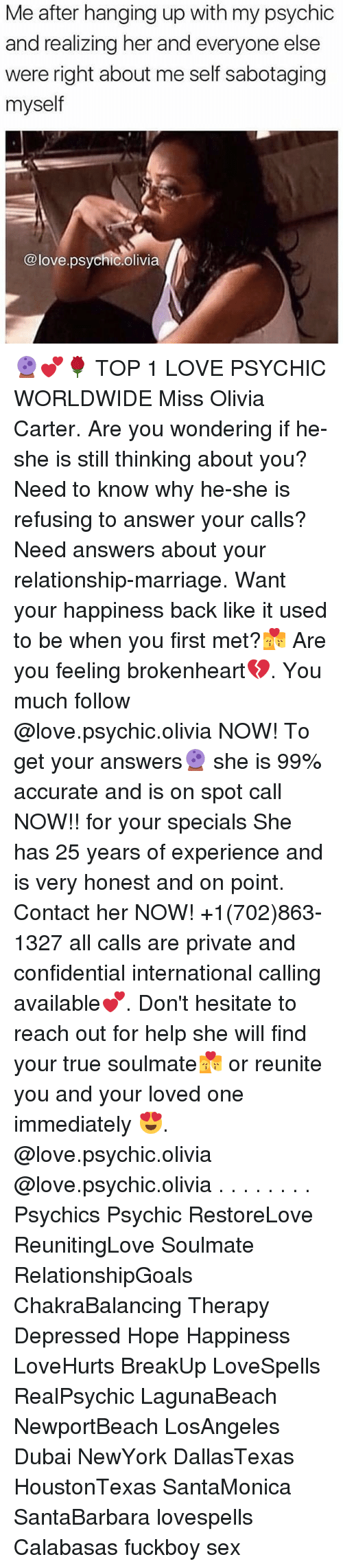 brokenheart: Me after hanging up with my psychic  and realizing her and everyone else  were right about me self sabotaging  myself  @love.psychic.olivia 🔮💕🌹 TOP 1 LOVE PSYCHIC WORLDWIDE Miss Olivia Carter. Are you wondering if he-she is still thinking about you? Need to know why he-she is refusing to answer your calls? Need answers about your relationship-marriage. Want your happiness back like it used to be when you first met?💏 Are you feeling brokenheart💔. You much follow @love.psychic.olivia NOW! To get your answers🔮 she is 99% accurate and is on spot call NOW!! for your specials She has 25 years of experience and is very honest and on point. Contact her NOW! +1(702)863-1327 all calls are private and confidential international calling available💕. Don't hesitate to reach out for help she will find your true soulmate💏 or reunite you and your loved one immediately 😍. @love.psychic.olivia @love.psychic.olivia . . . . . . . . Psychics Psychic RestoreLove ReunitingLove Soulmate RelationshipGoals ChakraBalancing Therapy Depressed Hope Happiness LoveHurts BreakUp LoveSpells RealPsychic LagunaBeach NewportBeach LosAngeles Dubai NewYork DallasTexas HoustonTexas SantaMonica SantaBarbara lovespells Calabasas fuckboy sex
