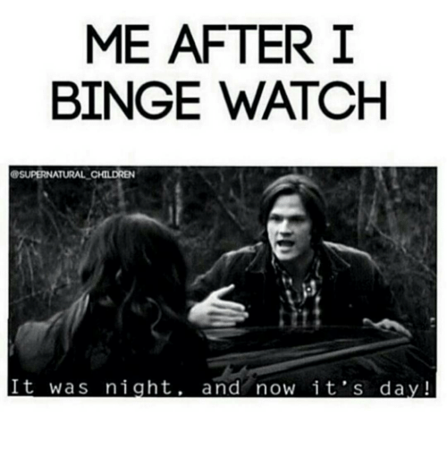 watch supernatural: ME AFTER I  BINGE WATCH  SUPERNATURAL CHILDREN  It was night  and now it's day!