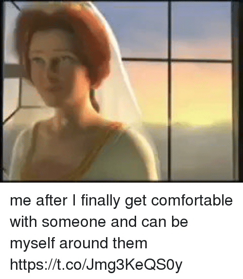 Be Myself: me after I finally get comfortable with someone and can be myself around them https://t.co/Jmg3KeQS0y
