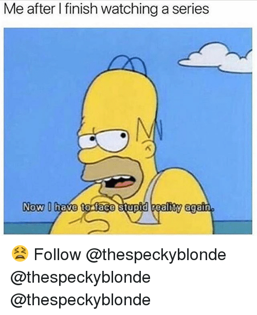 Memes, 🤖, and Face: Me after I finish watching a series  Now  have to face stupid realhy again 😫 Follow @thespeckyblonde @thespeckyblonde @thespeckyblonde