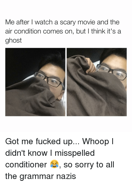 Grammar Nazis: Me after I watch a scary movie and the  air condition comes on, but I think it's a  ghost Got me fucked up... Whoop I didn't know I misspelled conditioner 😂, so sorry to all the grammar nazis
