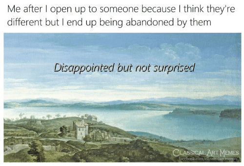 Disappointed But Not Surprised: Me after l open up to someone because I think they're  different but I end up being abandoned by them  Disappointed but not surprised  15  LASSICAL ART MEMES  facebook.com/classicalartmemes
