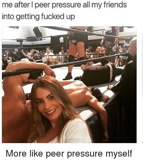 Friends, Pressure, and Girl Memes: me after l peer pressure all my friends  into getting fucked up More like peer pressure myself