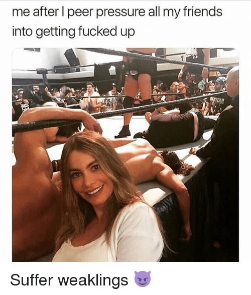 Friends, Pressure, and Grindr: me after l peer pressure all my friends  into getting fucked up Suffer weaklings 😈